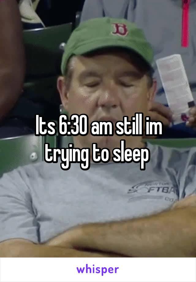 Its 6:30 am still im trying to sleep