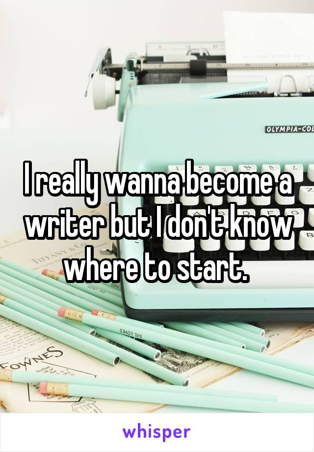 I really wanna become a writer but I don't know where to start.