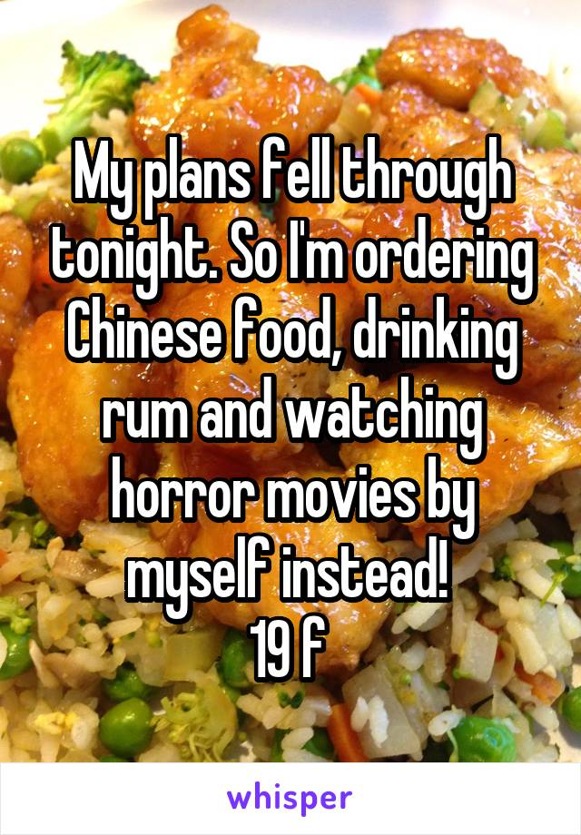 My plans fell through tonight. So I'm ordering Chinese food, drinking rum and watching horror movies by myself instead!  19 f