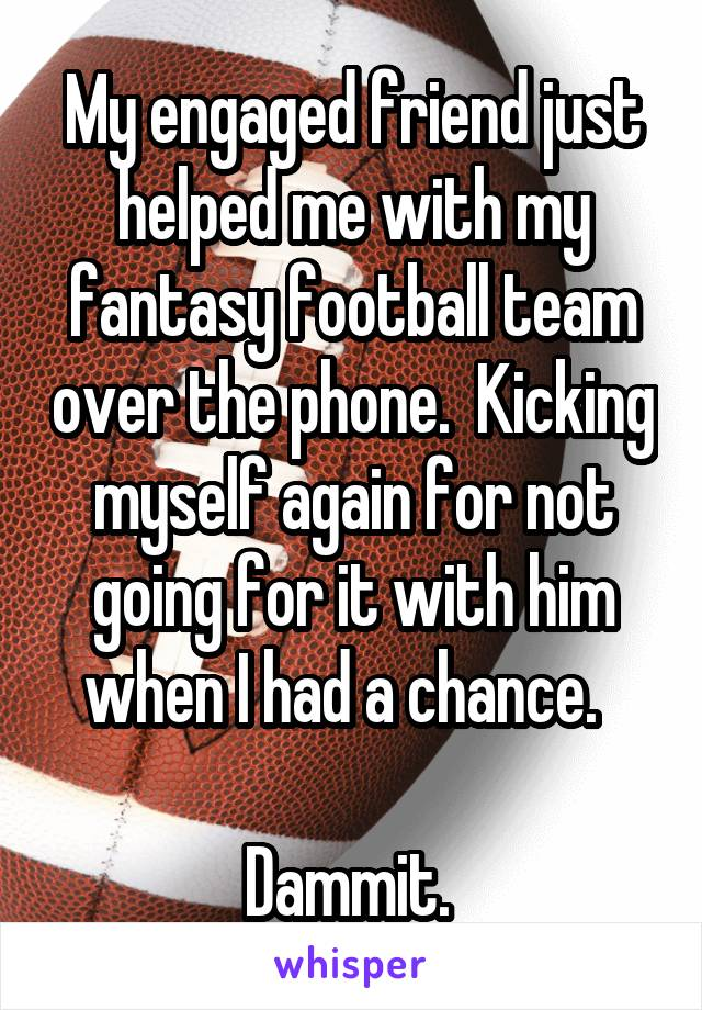 My engaged friend just helped me with my fantasy football team over the phone.  Kicking myself again for not going for it with him when I had a chance.    Dammit.