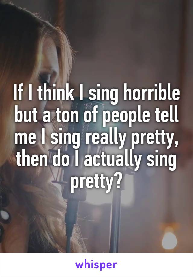 If I think I sing horrible but a ton of people tell me I sing really pretty, then do I actually sing pretty?