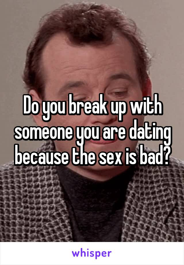 Do you break up with someone you are dating because the sex is bad?
