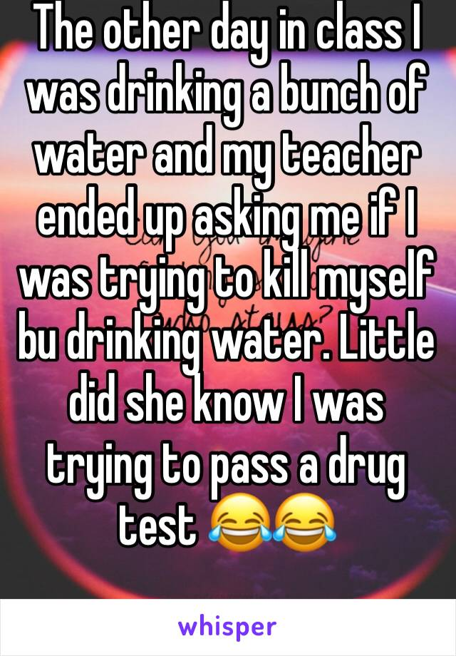 The other day in class I was drinking a bunch of water and my teacher ended up asking me if I was trying to kill myself bu drinking water. Little did she know I was trying to pass a drug test 😂😂