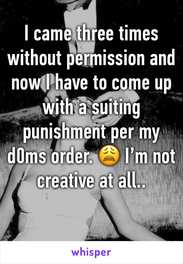 I came three times without permission and now I have to come up with a suiting punishment per my d0ms order. 😩 I'm not creative at all..
