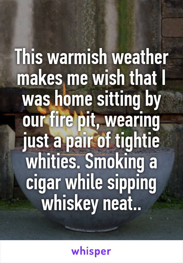 This warmish weather makes me wish that I was home sitting by our fire pit, wearing just a pair of tightie whities. Smoking a cigar while sipping whiskey neat..
