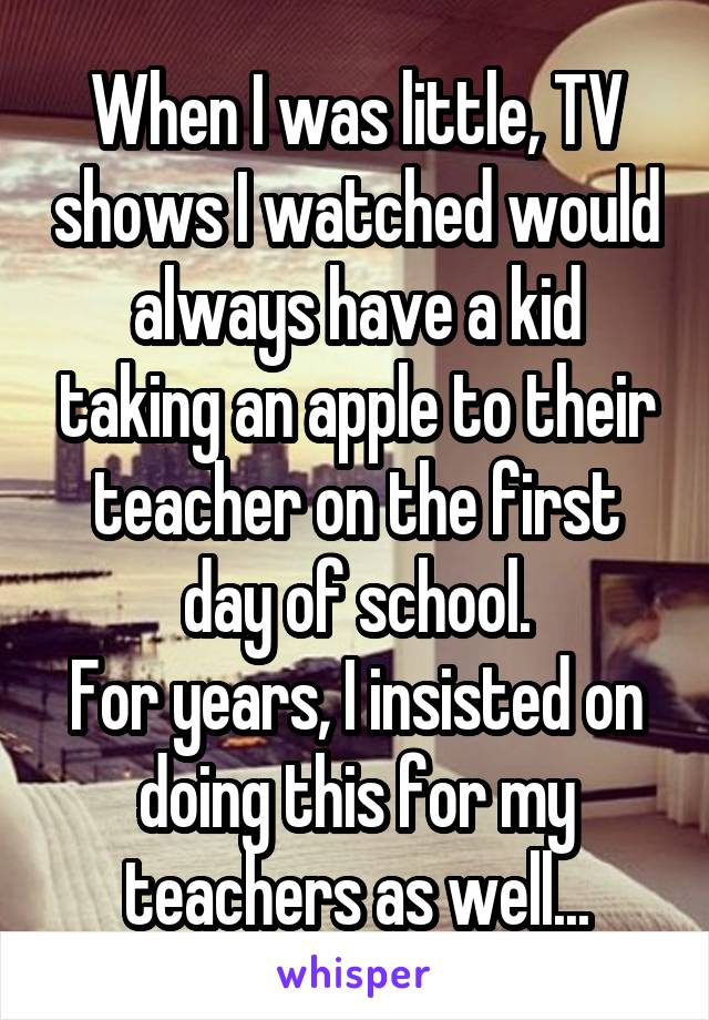 When I was little, TV shows I watched would always have a kid taking an apple to their teacher on the first day of school. For years, I insisted on doing this for my teachers as well...