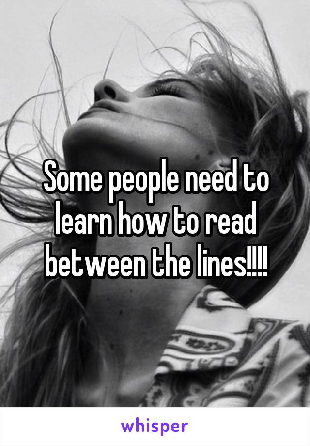 Some people need to learn how to read between the lines!!!!