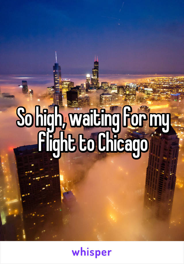 So high, waiting for my flight to Chicago
