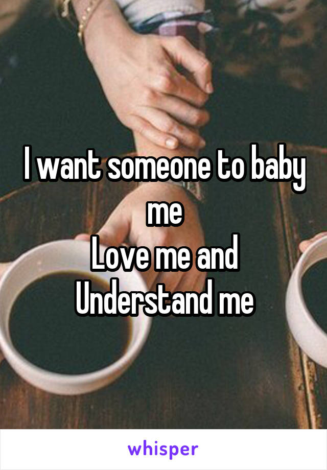 I want someone to baby me Love me and Understand me