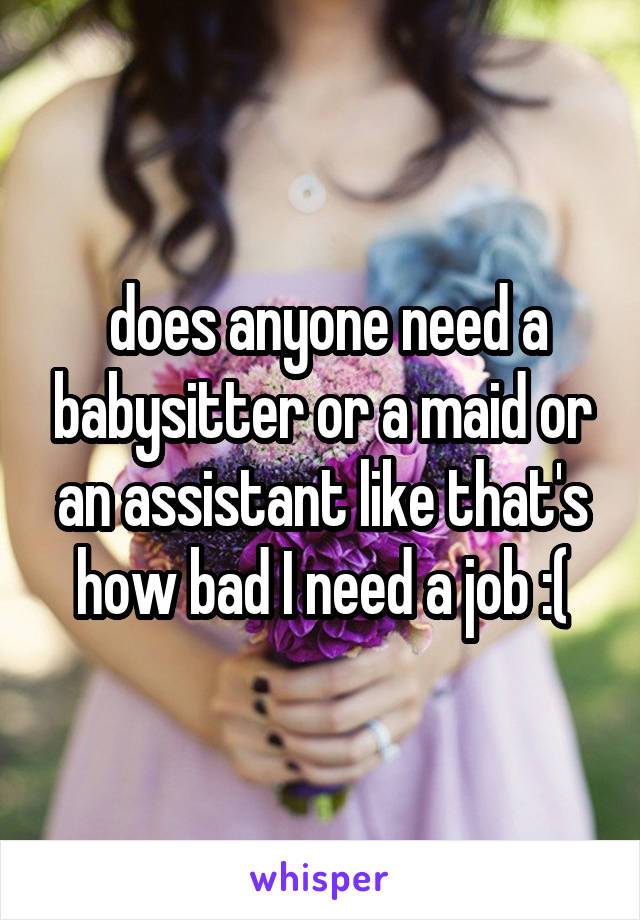 does anyone need a babysitter or a maid or an assistant like that's how bad I need a job :(