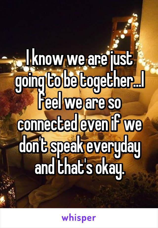 I know we are just going to be together...I feel we are so connected even if we don't speak everyday and that's okay.
