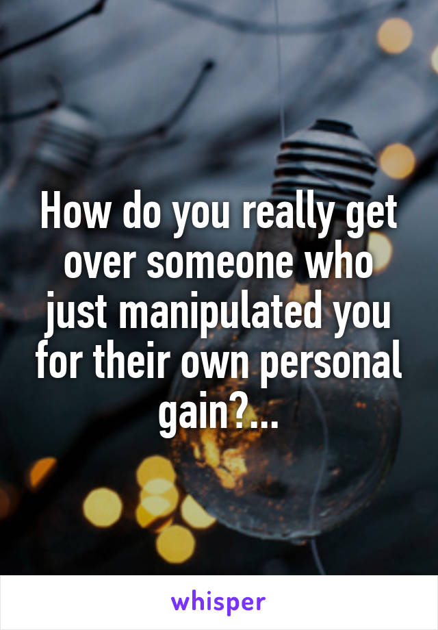 How do you really get over someone who just manipulated you for their own personal gain?...