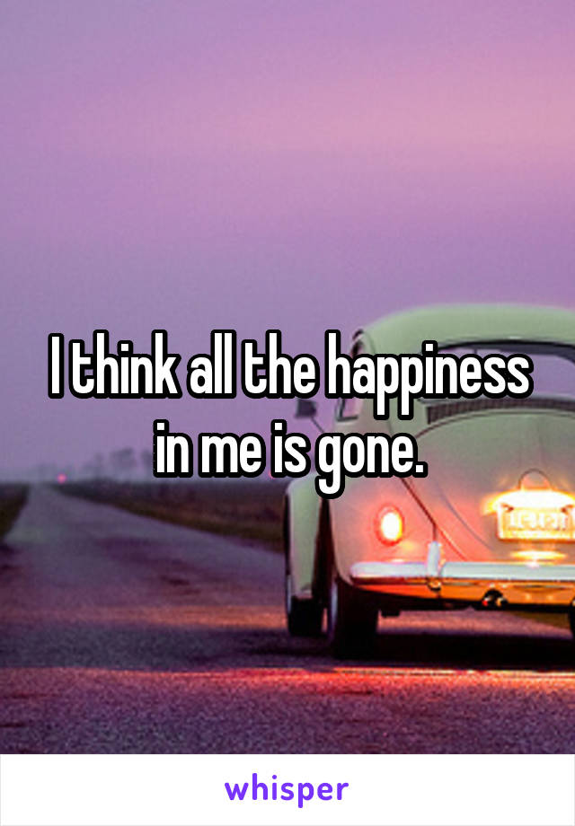 I think all the happiness in me is gone.