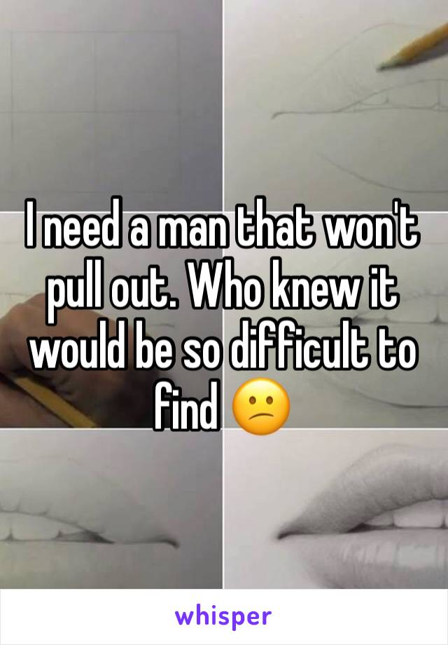 I need a man that won't pull out. Who knew it would be so difficult to find 😕