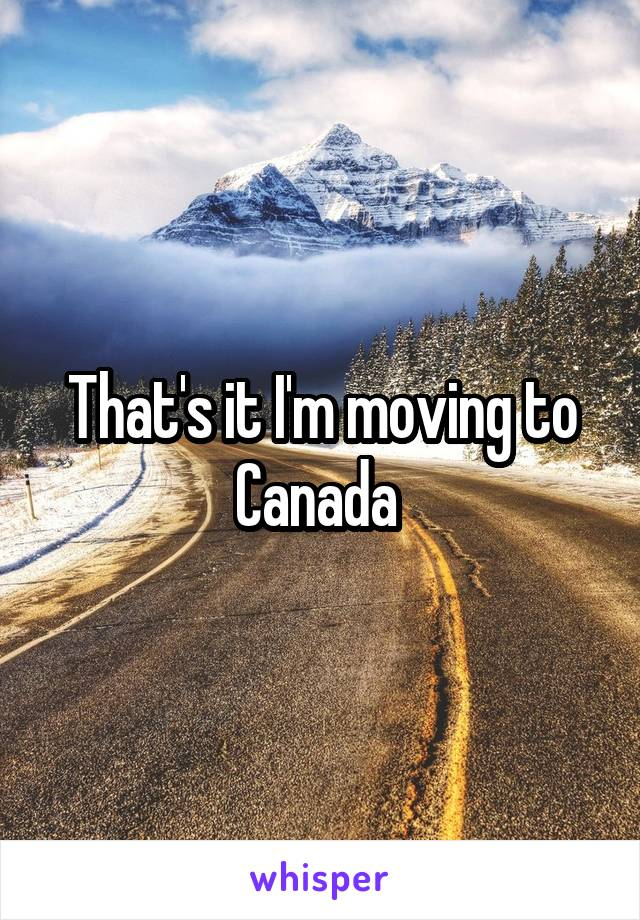 That's it I'm moving to Canada