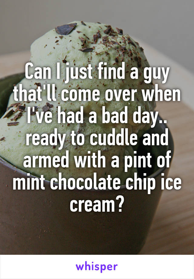 Can I just find a guy that'll come over when I've had a bad day.. ready to cuddle and armed with a pint of mint chocolate chip ice cream?