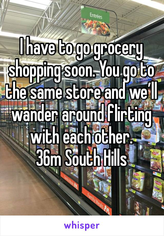 I have to go grocery shopping soon. You go to the same store and we'll wander around flirting with each other. 36m South Hills