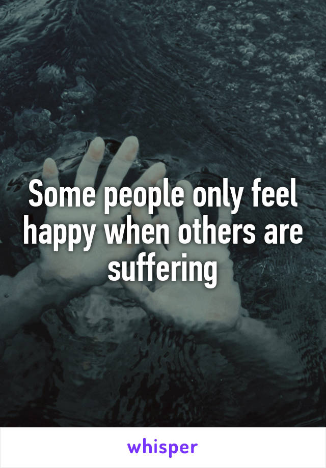Some people only feel happy when others are suffering