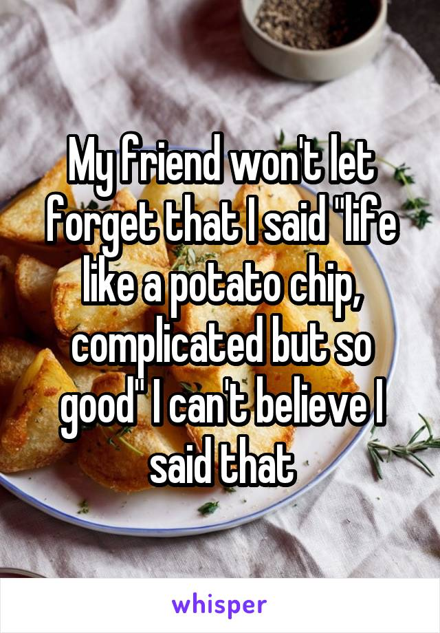 """My friend won't let forget that I said """"life like a potato chip, complicated but so good"""" I can't believe I said that"""
