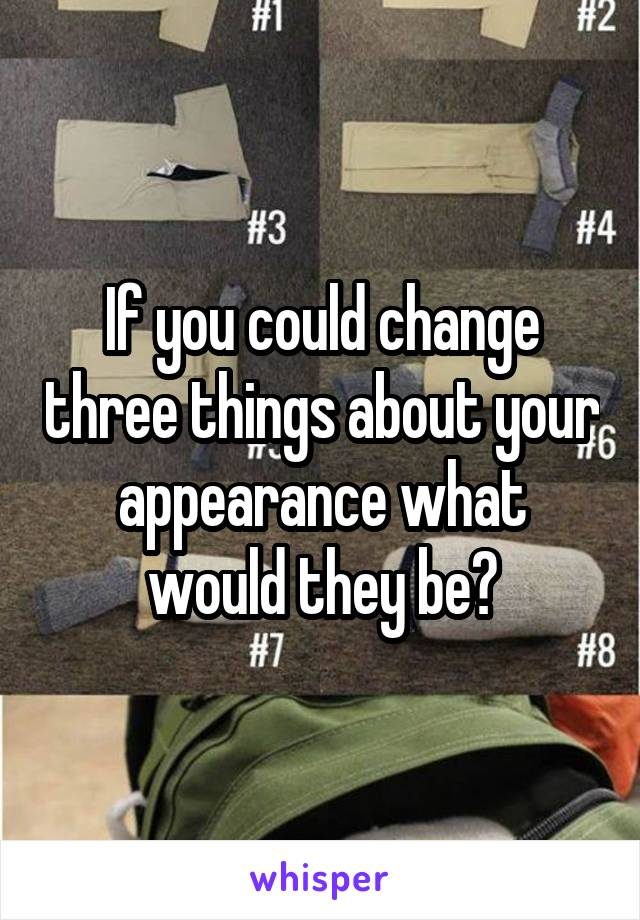 If you could change three things about your appearance what would they be?