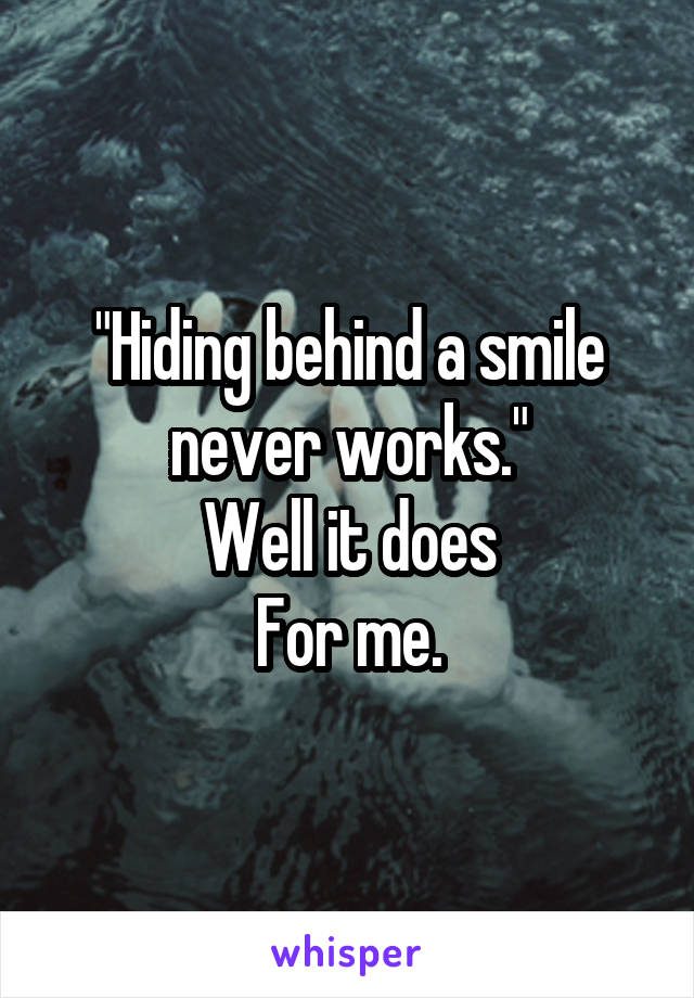 """""""Hiding behind a smile never works."""" Well it does For me."""