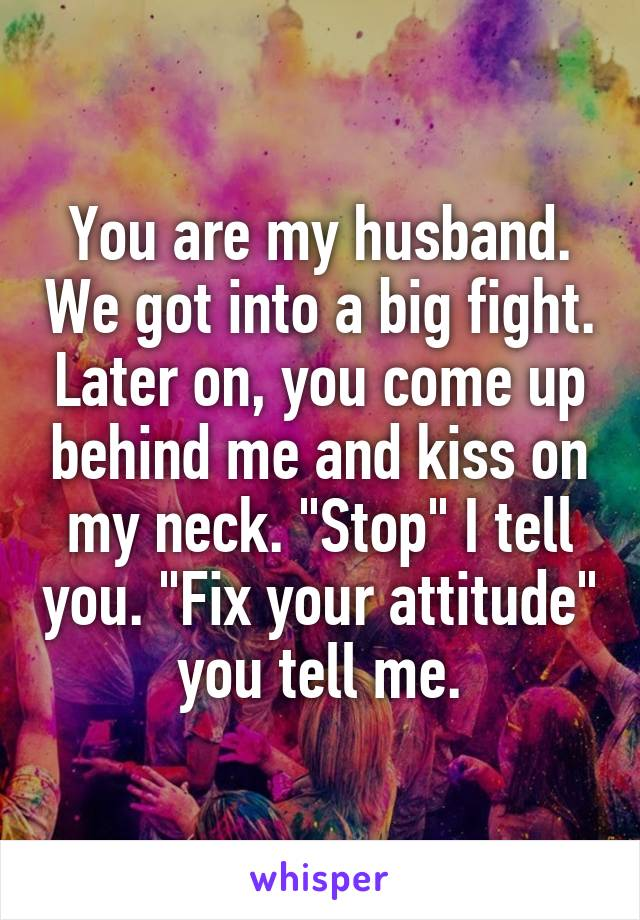 """You are my husband. We got into a big fight. Later on, you come up behind me and kiss on my neck. """"Stop"""" I tell you. """"Fix your attitude"""" you tell me."""