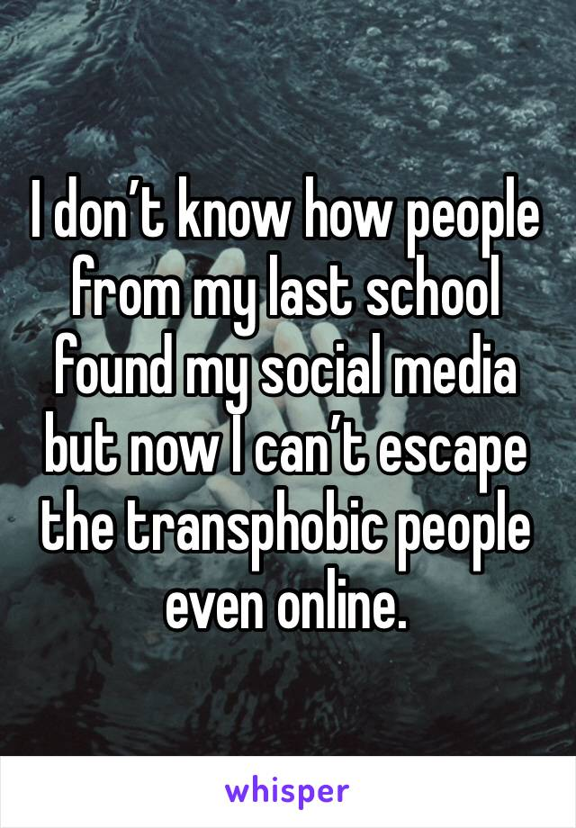 I don't know how people from my last school found my social media but now I can't escape the transphobic people even online.