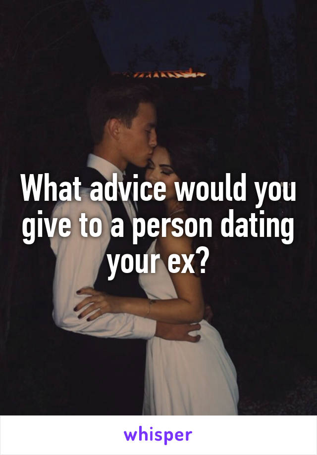 What advice would you give to a person dating your ex?