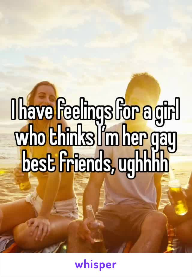 I have feelings for a girl who thinks I'm her gay best friends, ughhhh