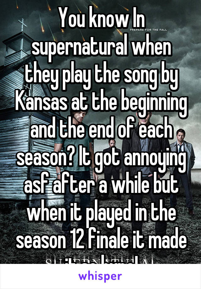 You know In supernatural when they play the song by Kansas at the beginning and the end of each season? It got annoying asf after a while but when it played in the season 12 finale it made it so hype!
