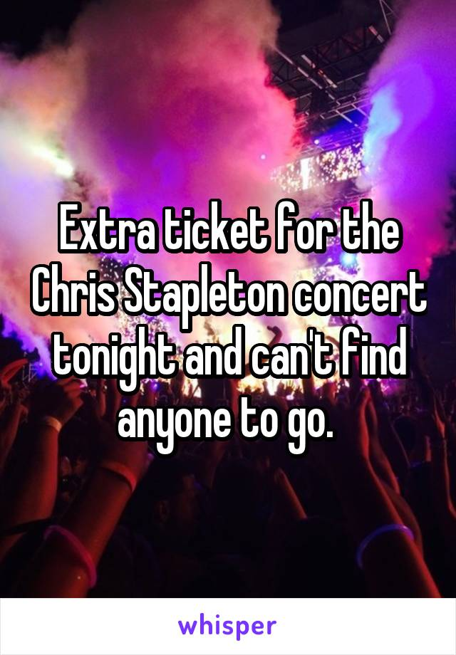 Extra ticket for the Chris Stapleton concert tonight and can't find anyone to go.