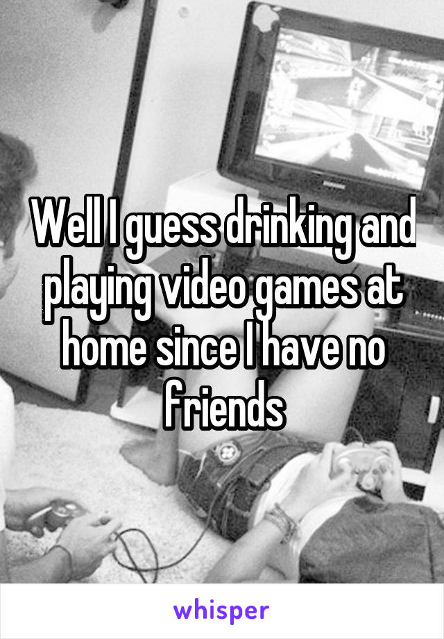 Well I guess drinking and playing video games at home since I have no friends