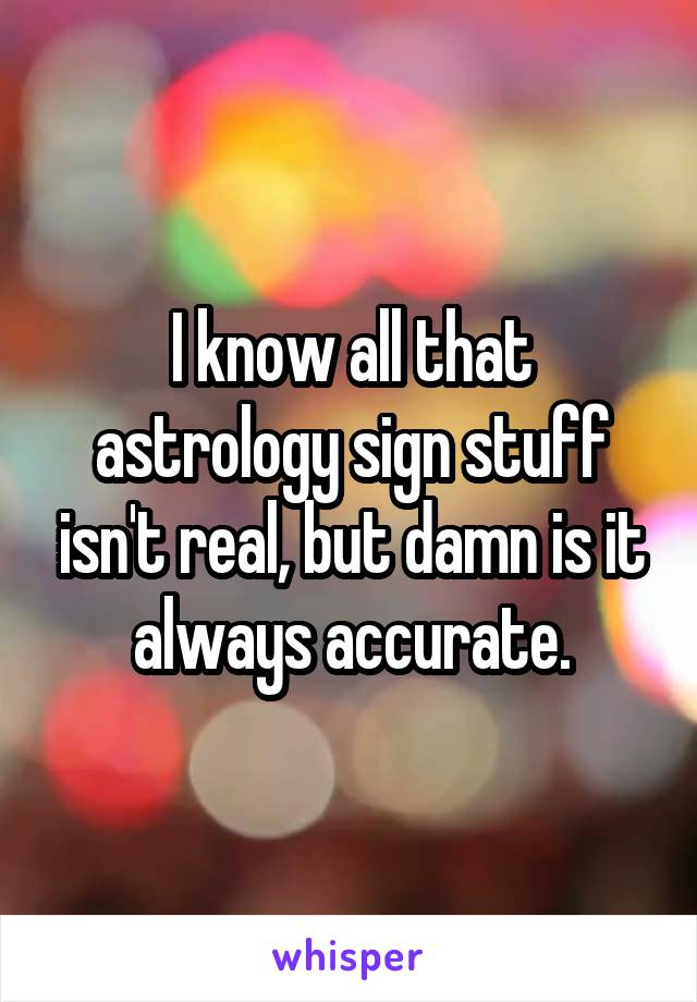 I know all that astrology sign stuff isn't real, but damn is it always accurate.