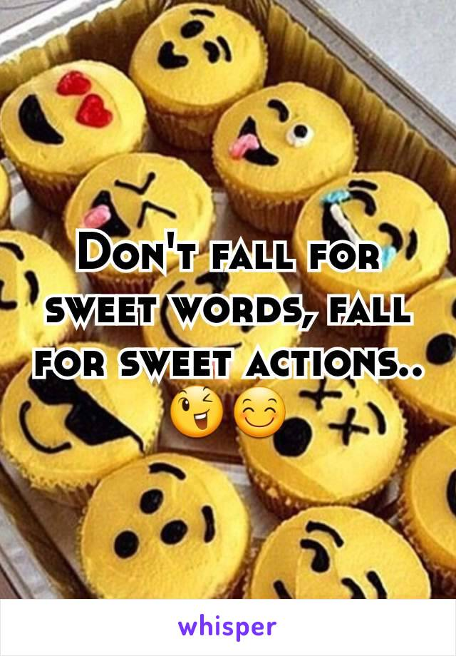 Don't fall for sweet words, fall for sweet actions..😉😊