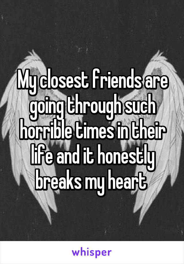My closest friends are going through such horrible times in their life and it honestly breaks my heart