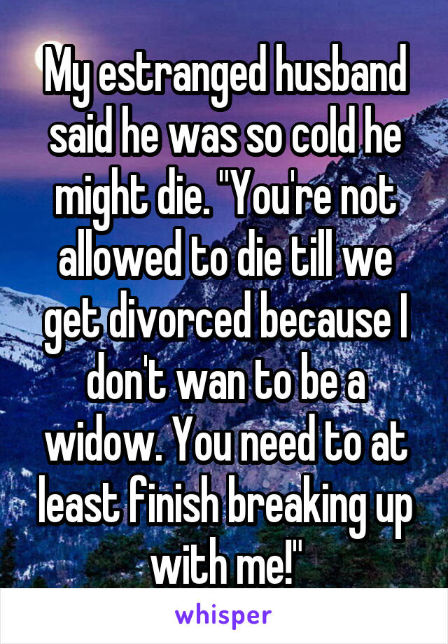 "My estranged husband said he was so cold he might die. ""You're not allowed to die till we get divorced because I don't wan to be a widow. You need to at least finish breaking up with me!"""
