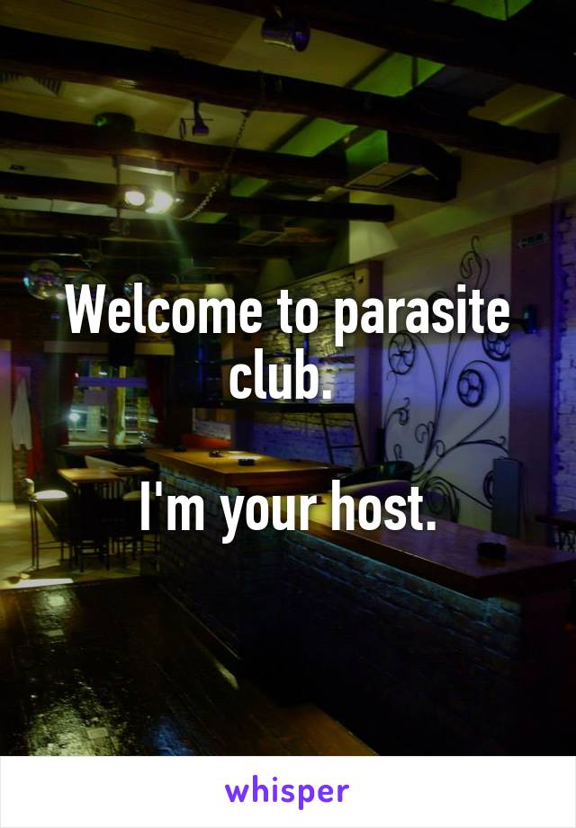 Welcome to parasite club.   I'm your host.