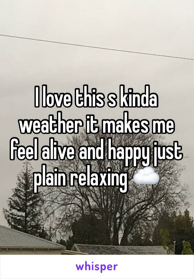 I love this s kinda weather it makes me feel alive and happy just plain relaxing ☁️