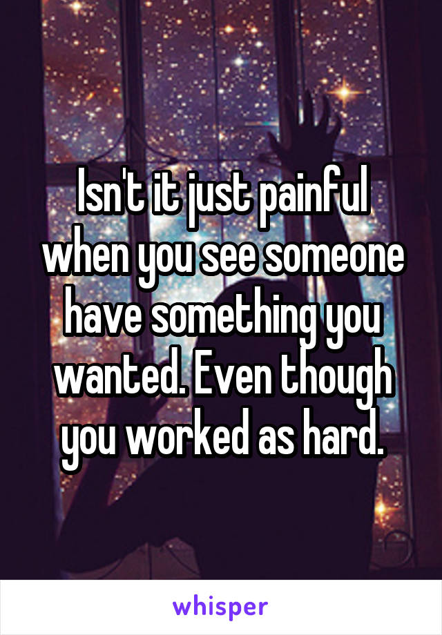Isn't it just painful when you see someone have something you wanted. Even though you worked as hard.