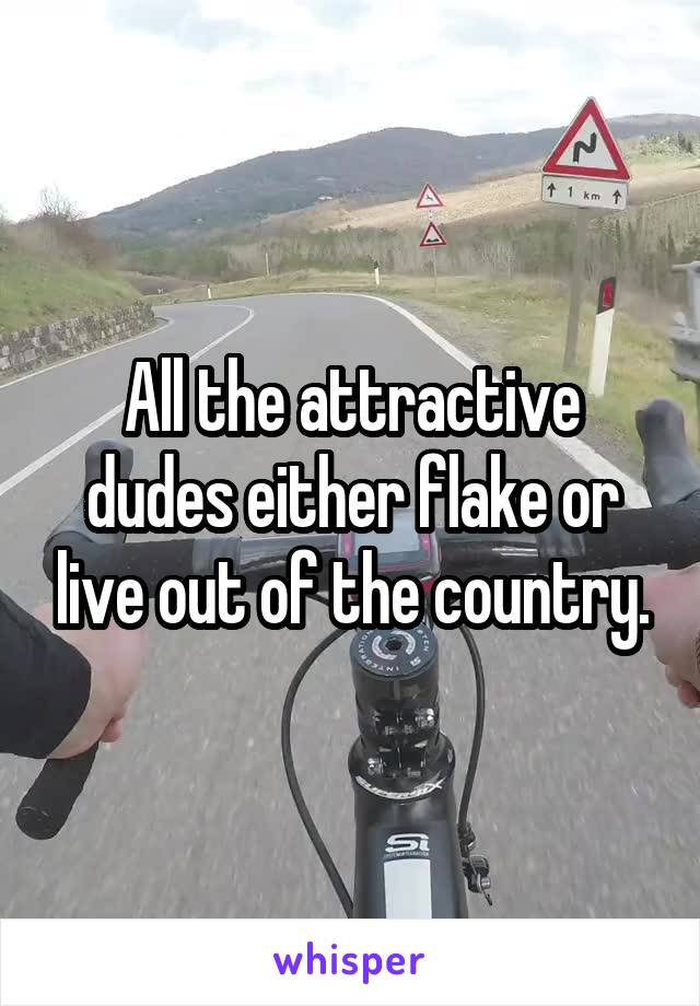 All the attractive dudes either flake or live out of the country.