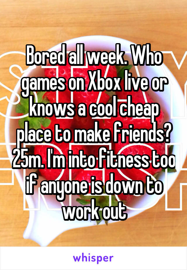 Bored all week. Who games on Xbox live or knows a cool cheap place to make friends? 25m. I'm into fitness too if anyone is down to work out