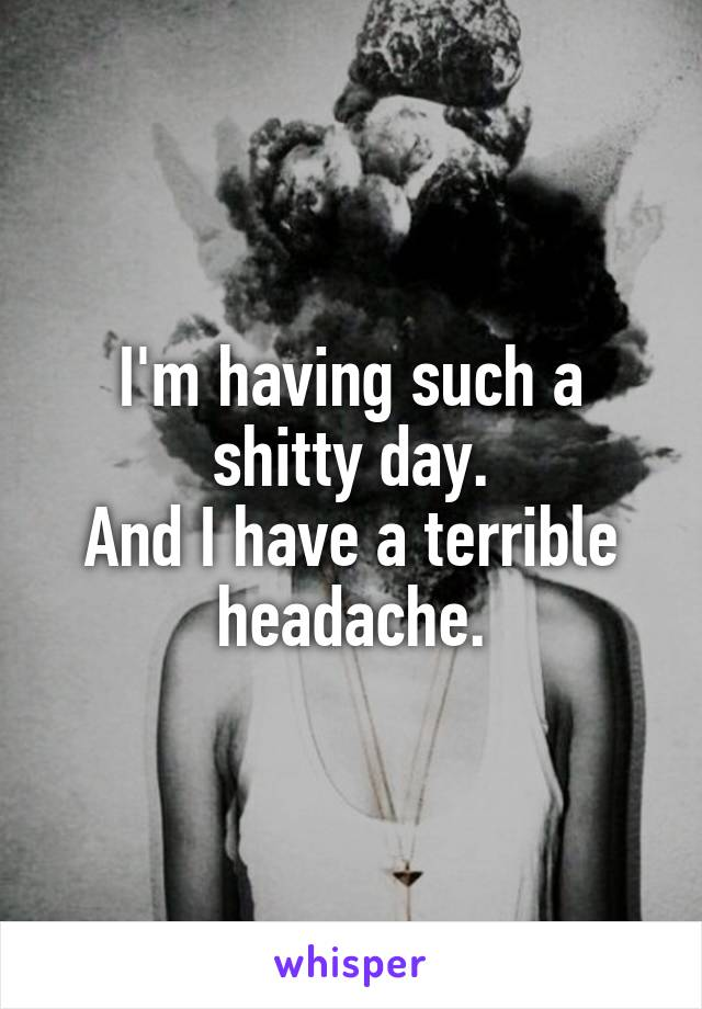 I'm having such a shitty day. And I have a terrible headache.