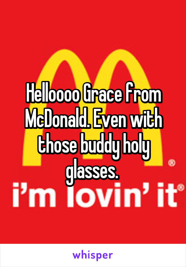 Helloooo Grace from McDonald. Even with those buddy holy glasses.