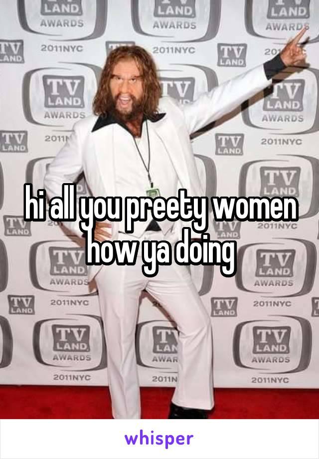 hi all you preety women how ya doing
