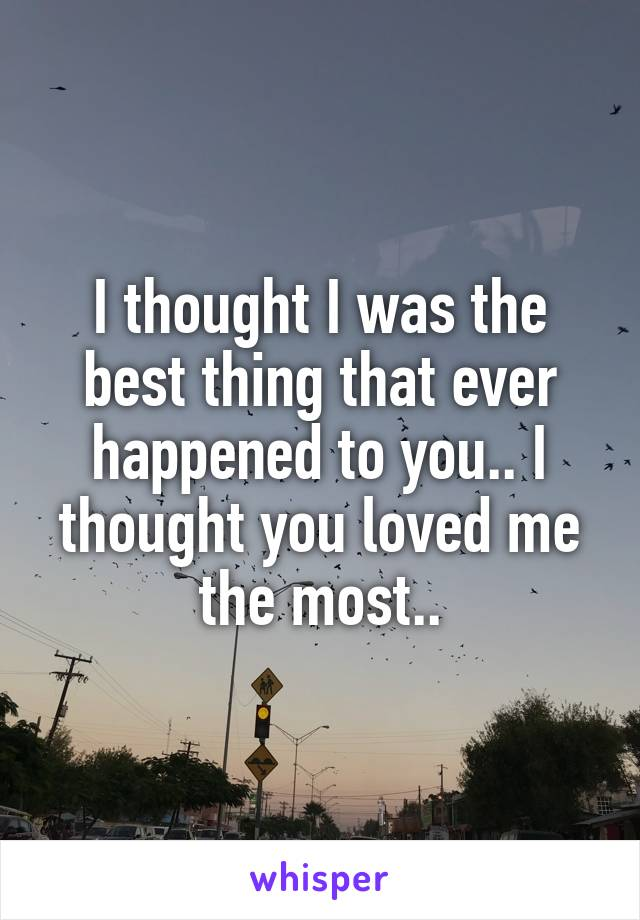 I thought I was the best thing that ever happened to you.. I thought you loved me the most..