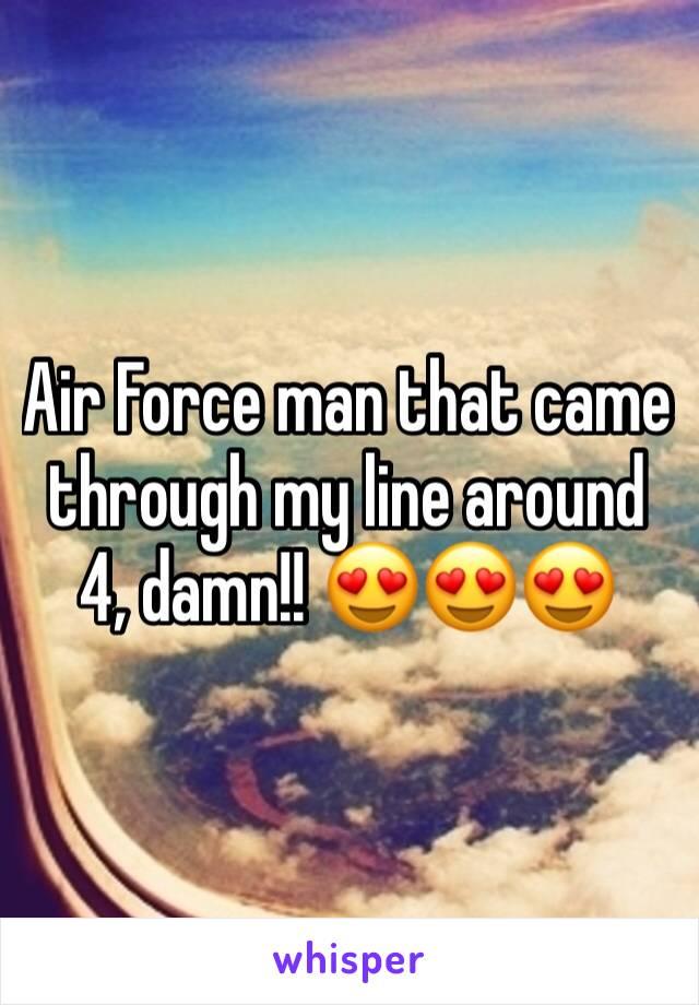 Air Force man that came through my line around 4, damn!! 😍😍😍