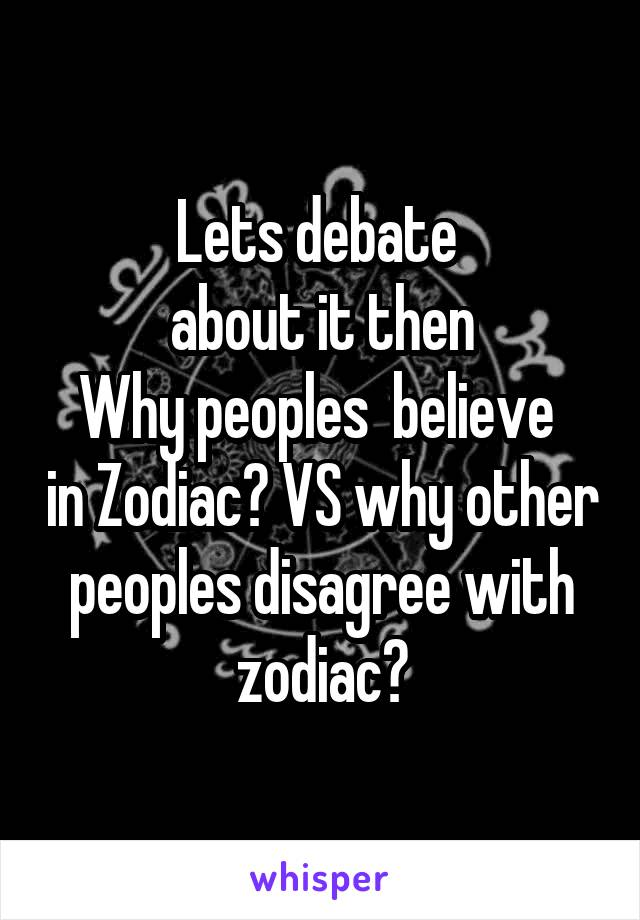 Lets debate  about it then Why peoples  believe  in Zodiac? VS why other peoples disagree with zodiac?