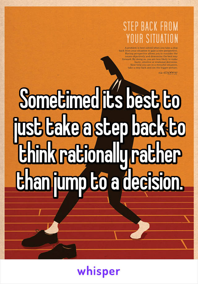 Sometimed its best to just take a step back to think rationally rather than jump to a decision.