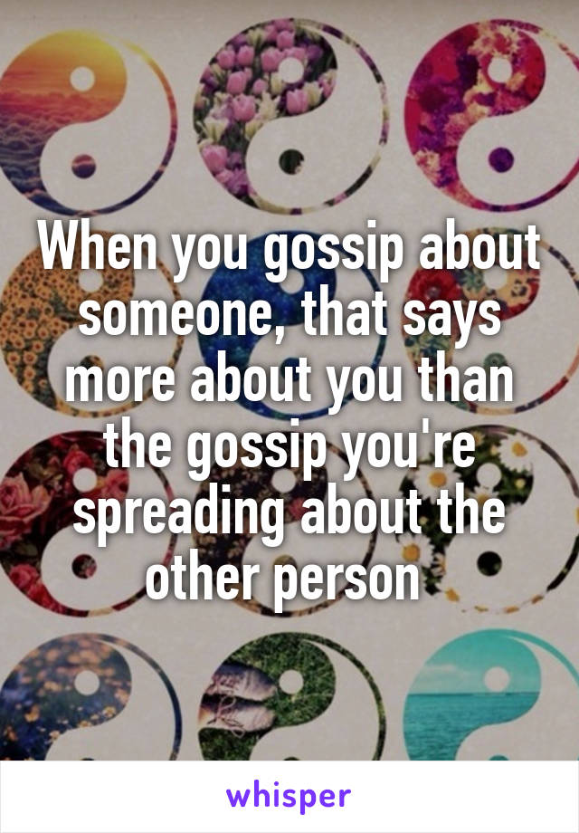 When you gossip about someone, that says more about you than the gossip you're spreading about the other person