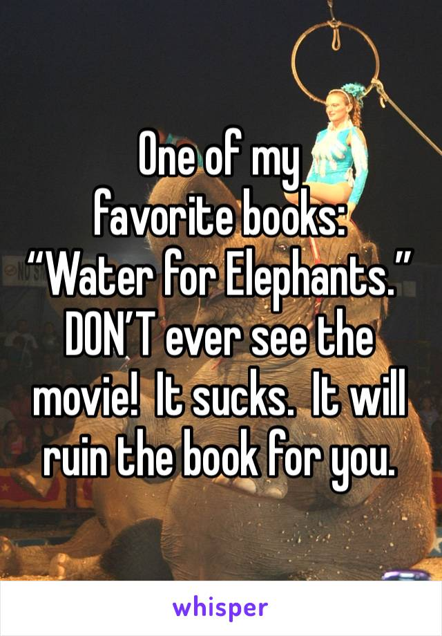"One of my favorite books: ""Water for Elephants."" DON'T ever see the movie!  It sucks.  It will ruin the book for you."